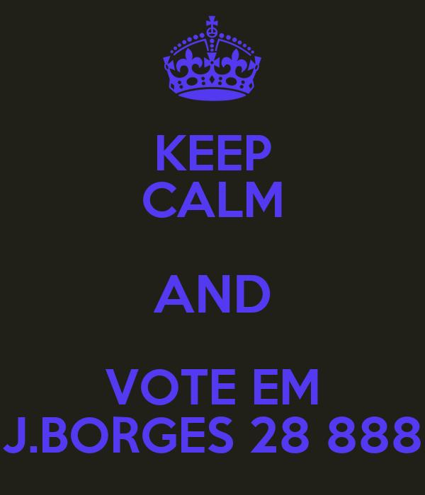 KEEP CALM AND VOTE EM J.BORGES 28 888