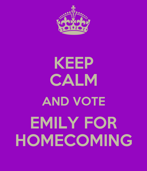 KEEP CALM AND VOTE EMILY FOR HOMECOMING