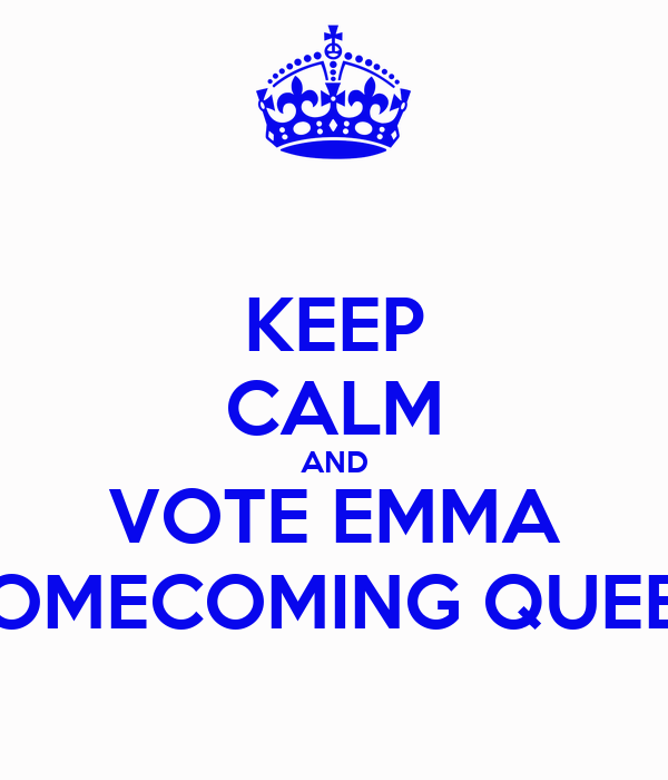 KEEP CALM AND VOTE EMMA HOMECOMING QUEEN