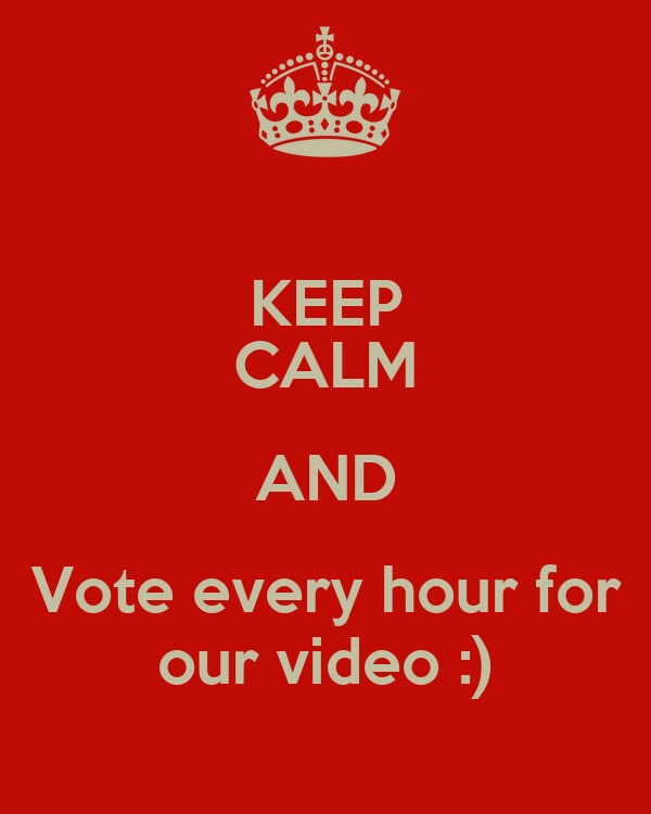 KEEP CALM AND Vote every hour for our video :)