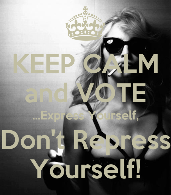 KEEP CALM and VOTE ...Express Yourself, Don't Repress Yourself!