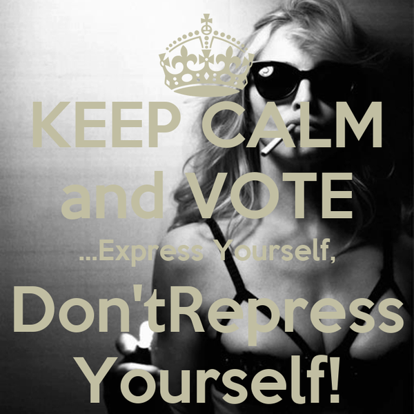 KEEP CALM and VOTE ...Express Yourself, Don'tRepress Yourself!