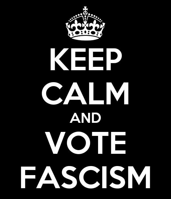 KEEP CALM AND VOTE FASCISM