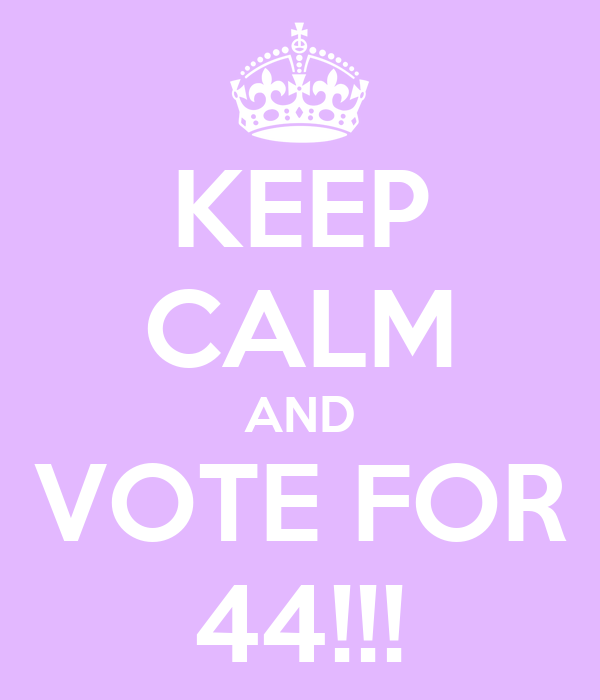 KEEP CALM AND VOTE FOR 44!!!