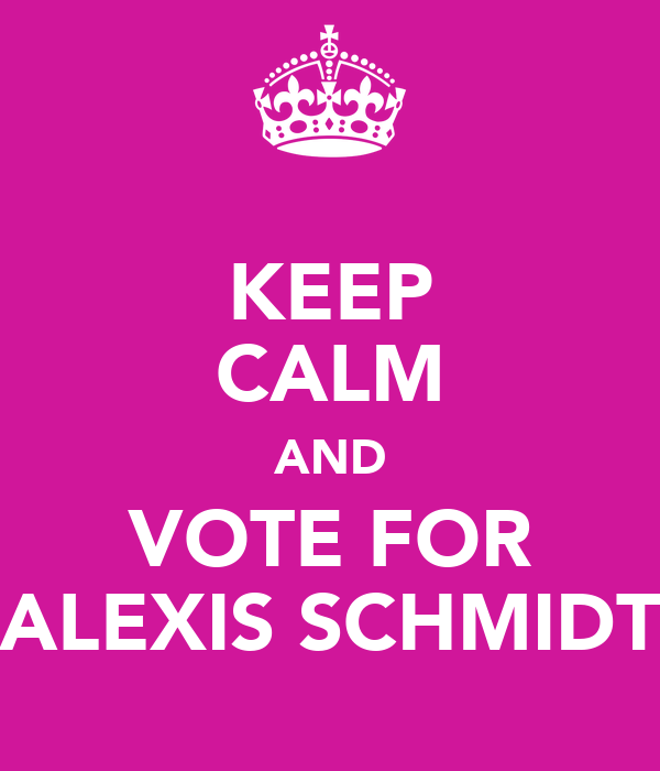 KEEP CALM AND VOTE FOR ALEXIS SCHMIDT