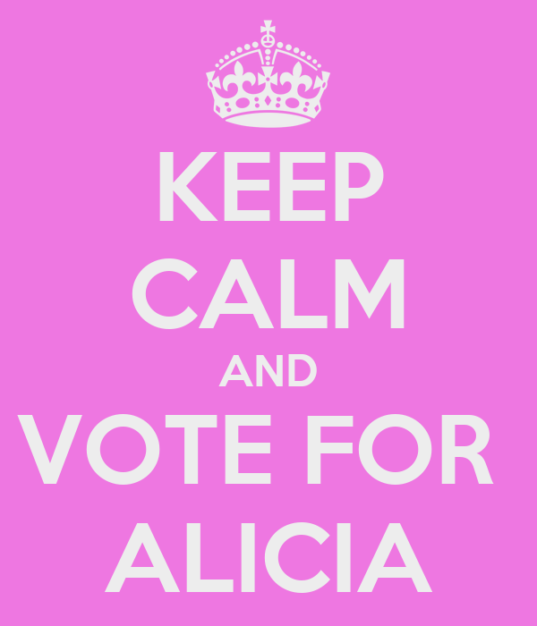 KEEP CALM AND VOTE FOR  ALICIA