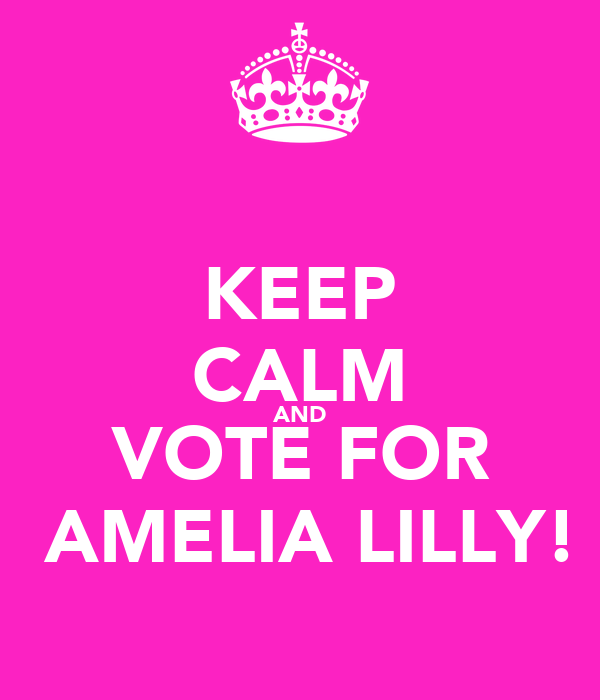 KEEP CALM AND VOTE FOR  AMELIA LILLY!