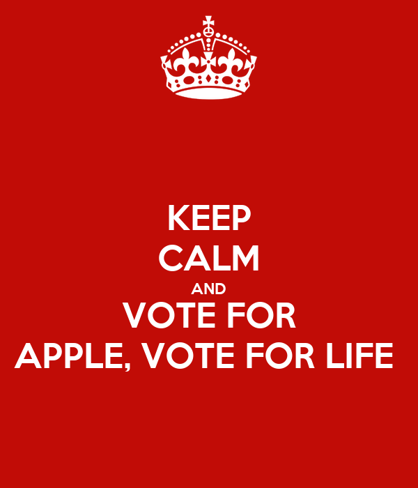 KEEP CALM AND VOTE FOR APPLE, VOTE FOR LIFE