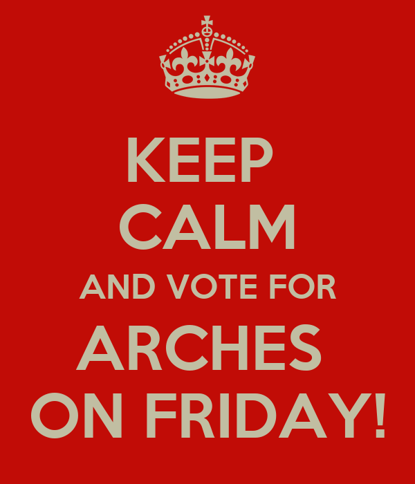 KEEP  CALM AND VOTE FOR ARCHES  ON FRIDAY!