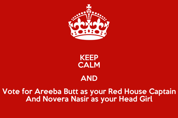 KEEP CALM AND Vote for Areeba Butt as your Red House Captain And Novera Nasir as your Head Girl