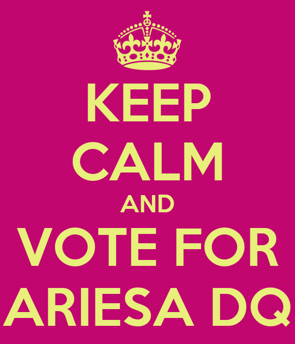 KEEP CALM AND VOTE FOR ARIESA DQ