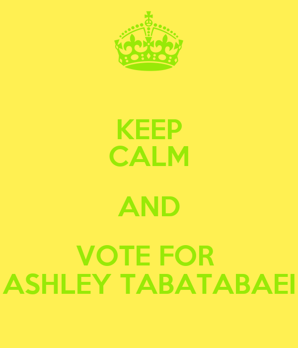 KEEP CALM AND VOTE FOR  ASHLEY TABATABAEI