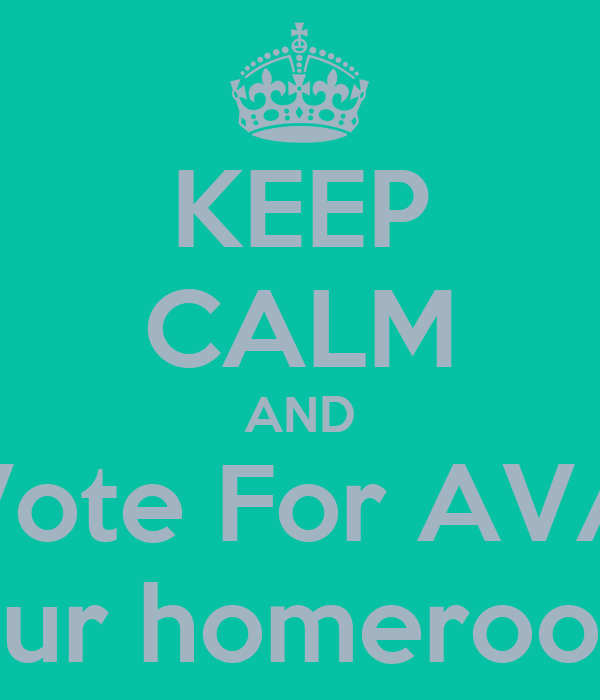 KEEP CALM AND Vote For AVA for your homeroom rep