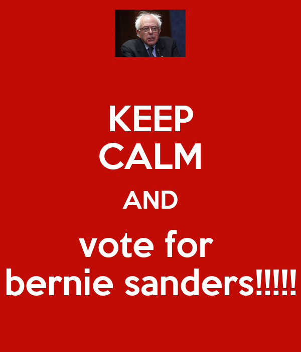 KEEP CALM AND vote for  bernie sanders!!!!!