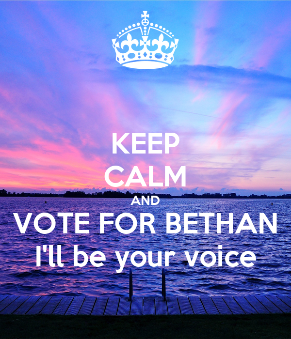 KEEP CALM AND VOTE FOR BETHAN I'll be your voice