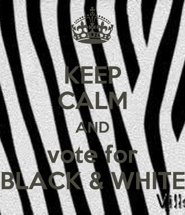 "KEEP CALM AND vote for ""BLACK & WHITE"""