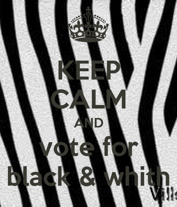KEEP CALM AND vote for black & whith