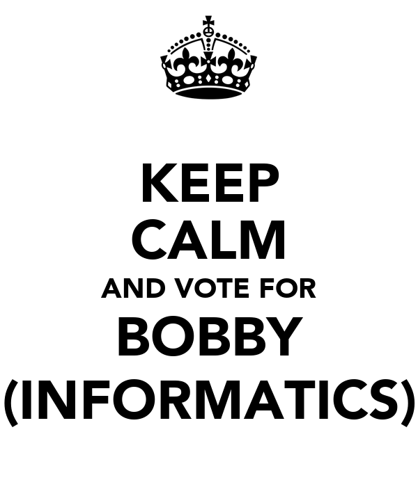 KEEP CALM AND VOTE FOR BOBBY (INFORMATICS)