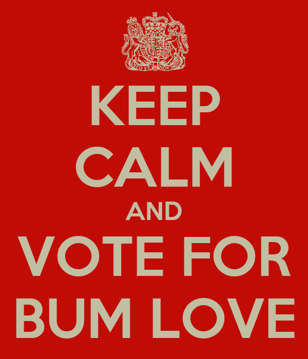 KEEP CALM AND VOTE FOR BUM LOVE