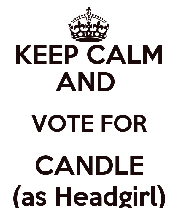 KEEP CALM AND  VOTE FOR CANDLE (as Headgirl)