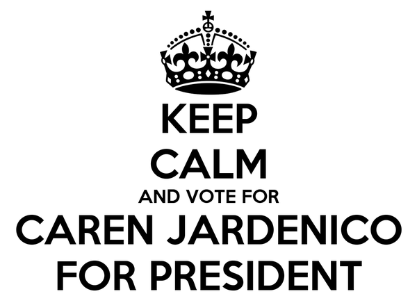 KEEP CALM AND VOTE FOR CAREN JARDENICO FOR PRESIDENT