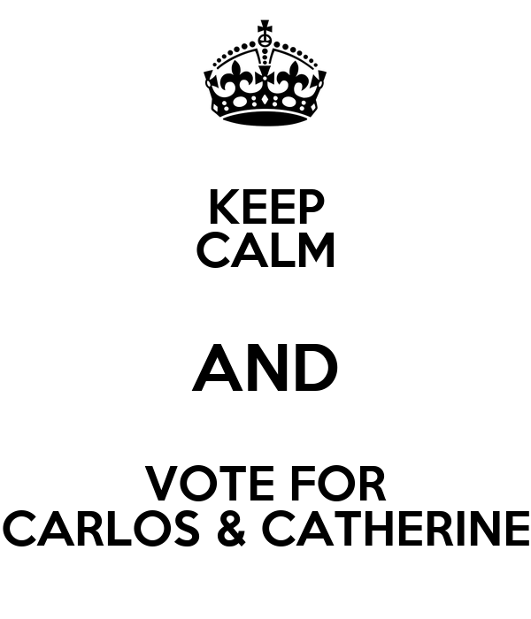 KEEP CALM AND VOTE FOR CARLOS & CATHERINE