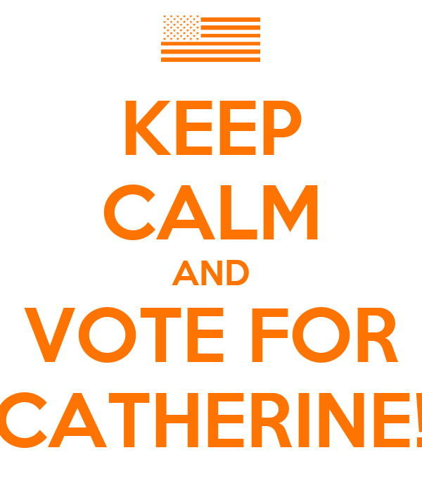 KEEP CALM AND VOTE FOR CATHERINE!