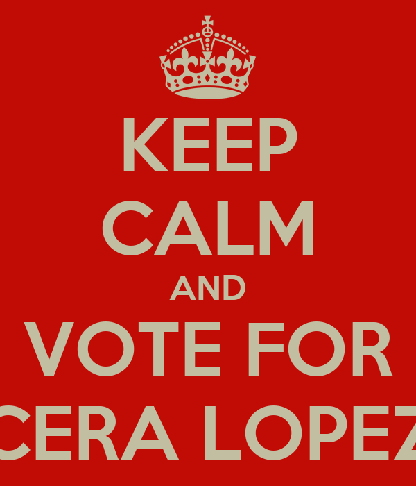 KEEP CALM AND VOTE FOR CERA LOPEZ