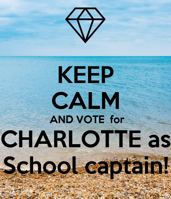 KEEP CALM  AND VOTE  for CHARLOTTE as School captain!