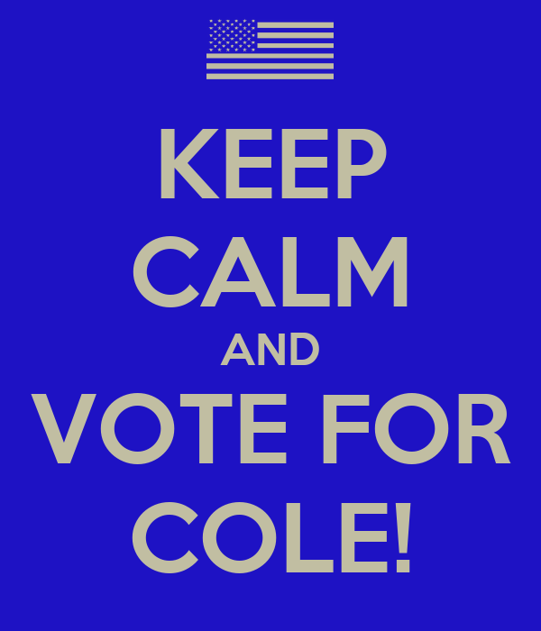 KEEP CALM AND VOTE FOR COLE!