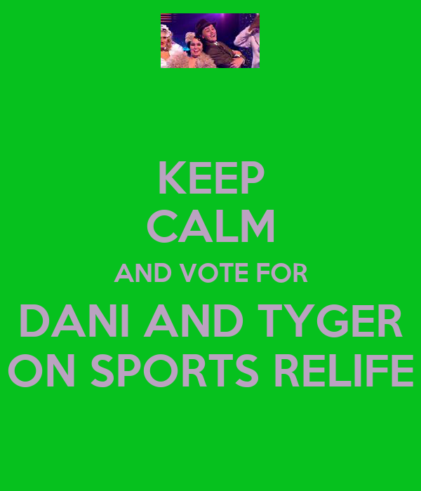 KEEP CALM AND VOTE FOR DANI AND TYGER ON SPORTS RELIFE