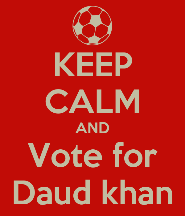 KEEP CALM AND Vote for Daud khan