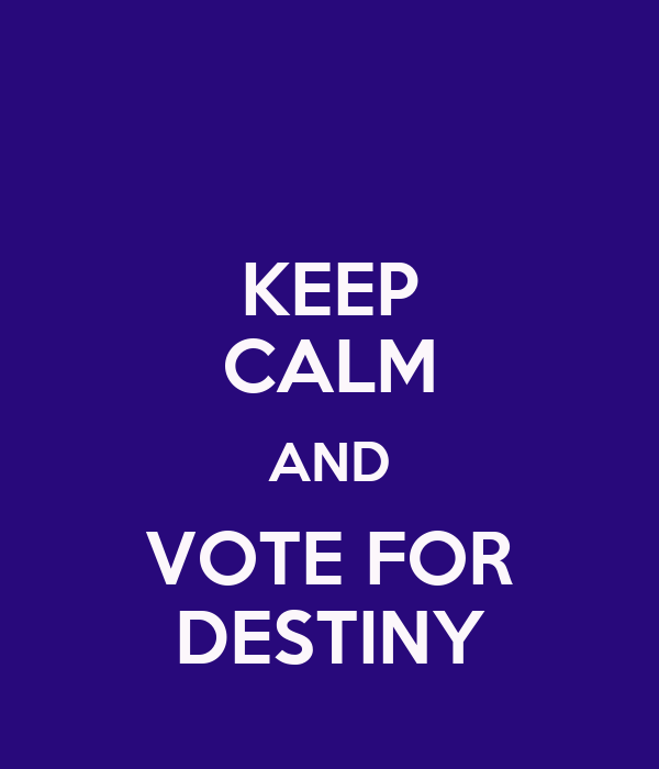 KEEP CALM AND VOTE FOR DESTINY