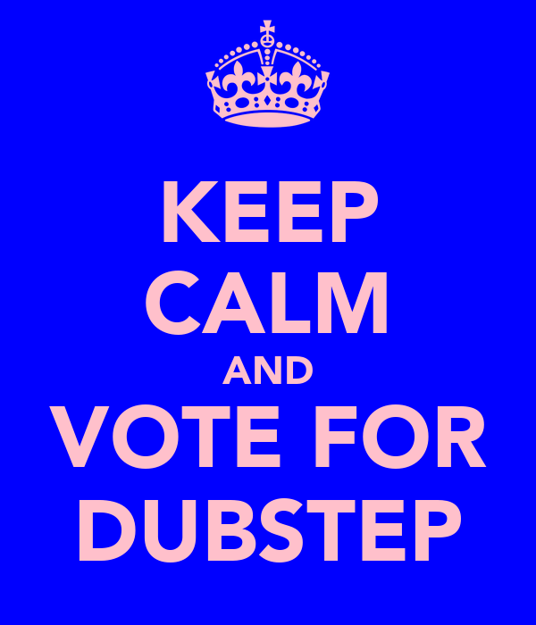 KEEP CALM AND VOTE FOR DUBSTEP