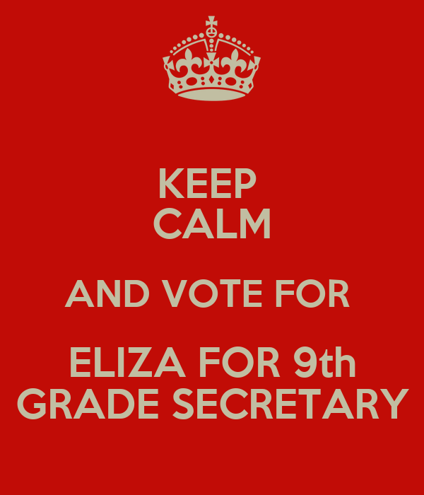 KEEP  CALM AND VOTE FOR   ELIZA FOR 9th  GRADE SECRETARY