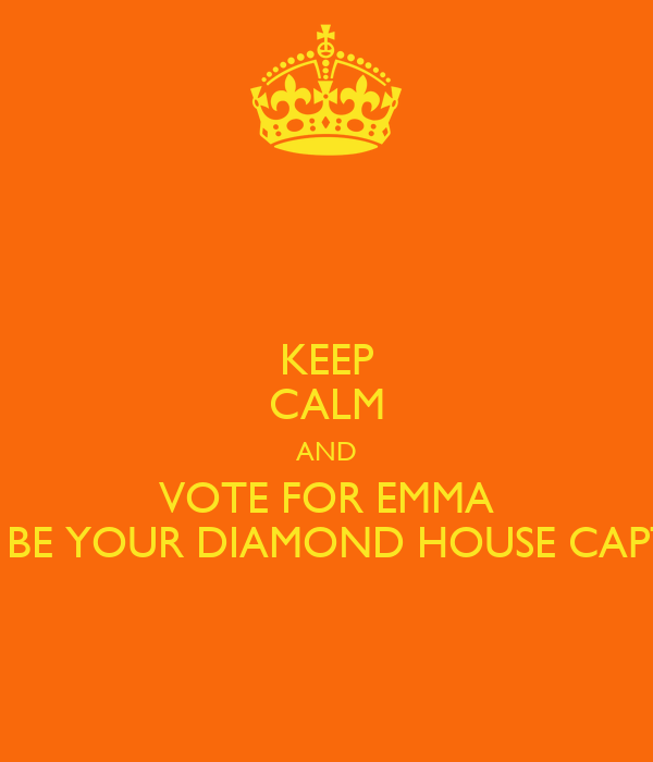 KEEP CALM AND VOTE FOR EMMA TO BE YOUR DIAMOND HOUSE CAPTIN
