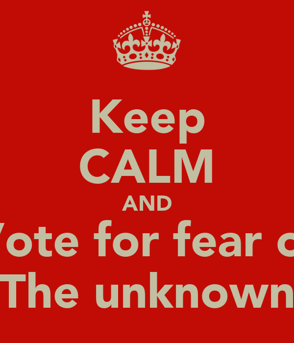Keep CALM AND Vote for fear of The unknown