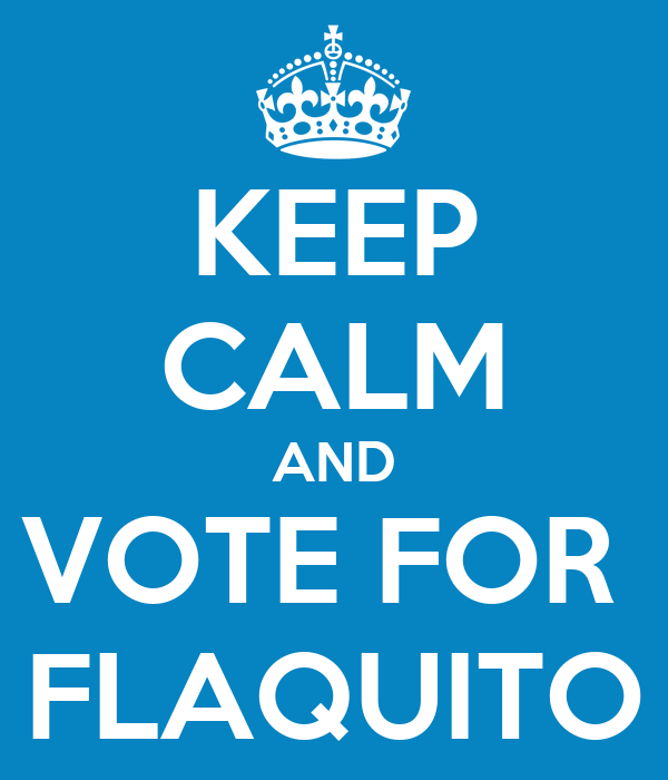 KEEP CALM AND VOTE FOR  FLAQUITO