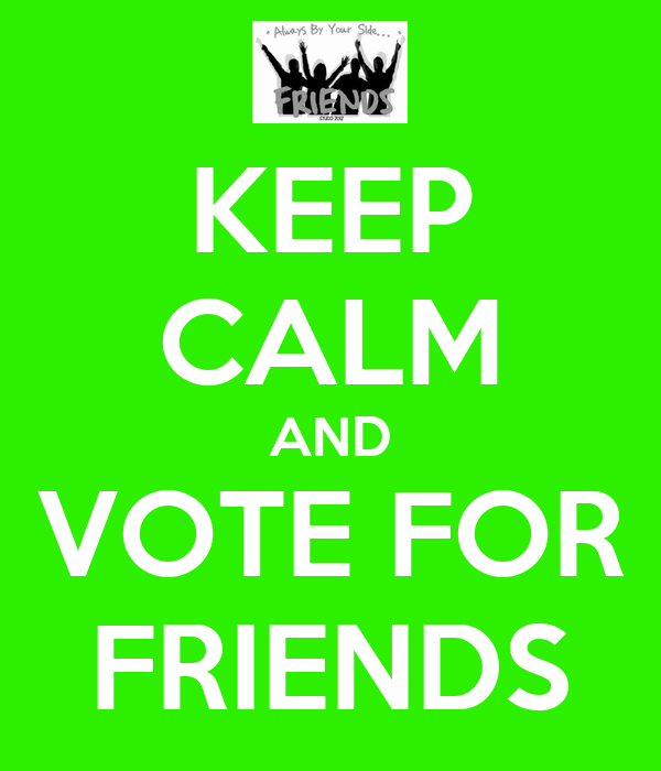 KEEP CALM AND VOTE FOR FRIENDS