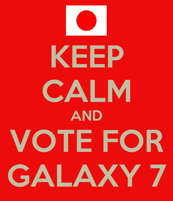 KEEP CALM AND VOTE FOR GALAXY 7