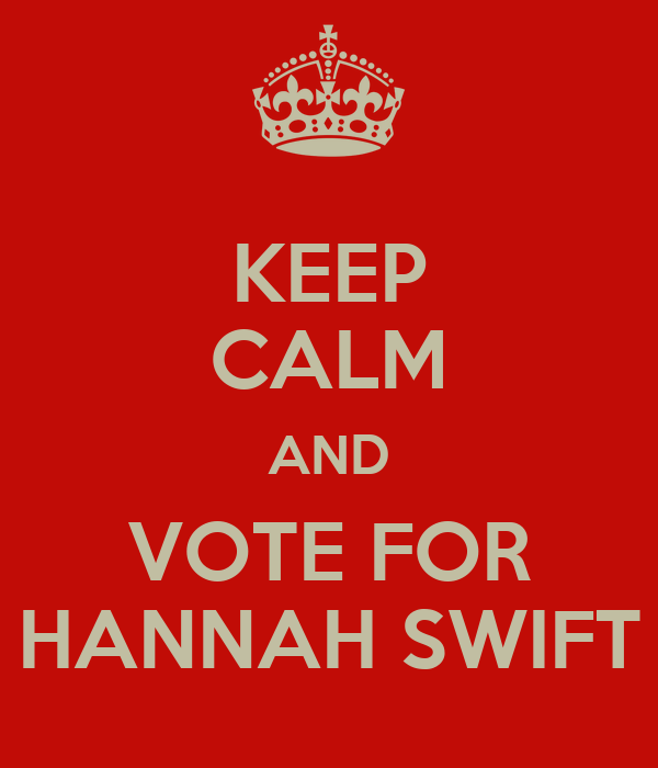KEEP CALM AND VOTE FOR HANNAH SWIFT