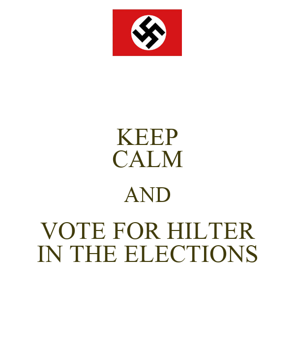 KEEP CALM AND VOTE FOR HILTER IN THE ELECTIONS