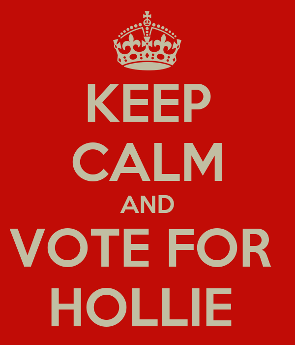 KEEP CALM AND VOTE FOR  HOLLIE