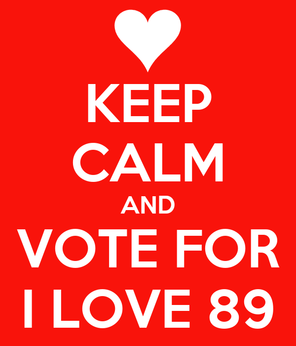 KEEP CALM AND VOTE FOR I LOVE 89