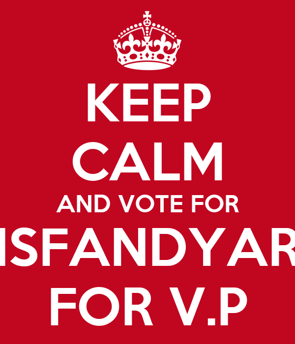 KEEP CALM AND VOTE FOR ISFANDYAR FOR V.P