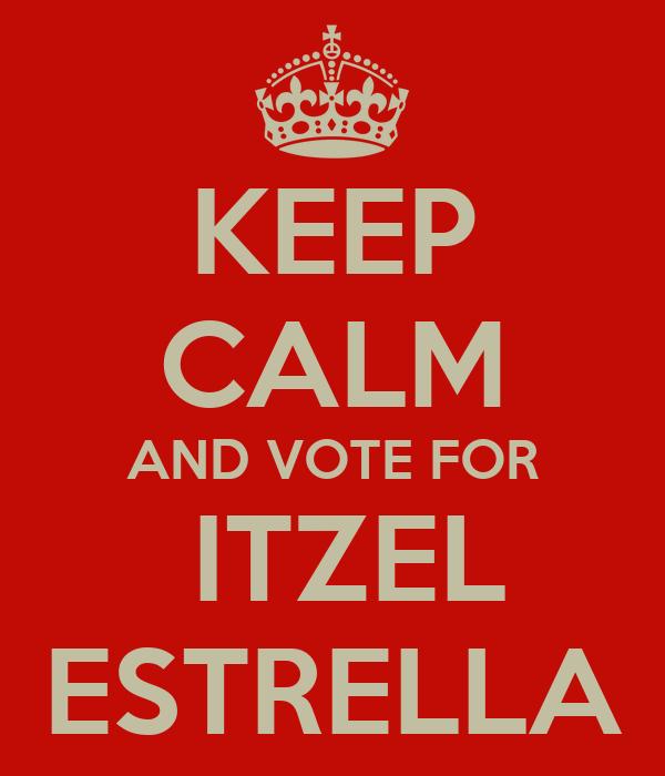 KEEP CALM AND VOTE FOR   ITZEL  ESTRELLA