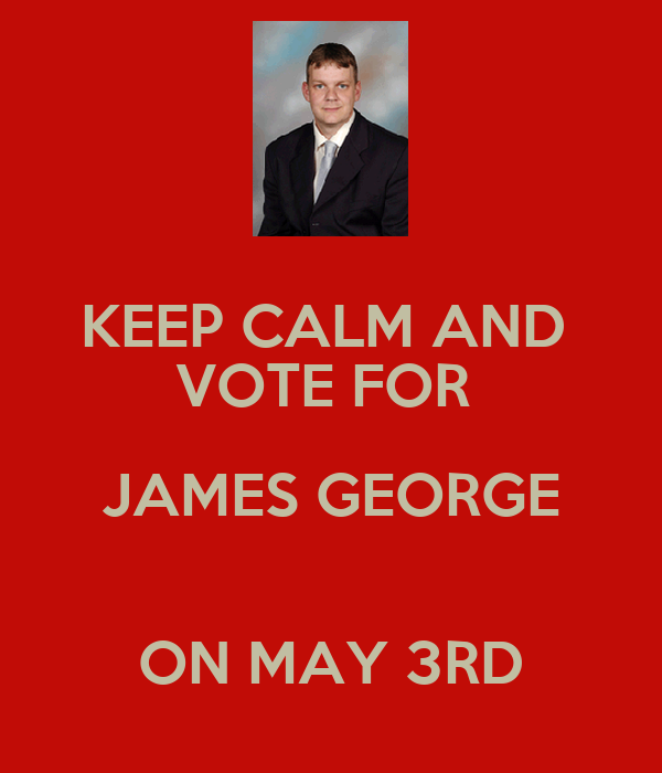 KEEP CALM AND  VOTE FOR  JAMES GEORGE  ON MAY 3RD