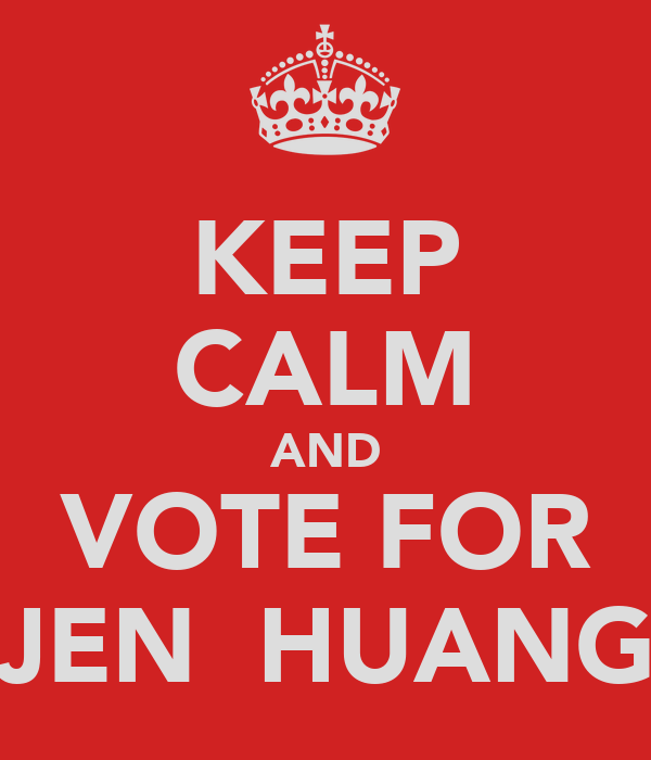 KEEP CALM AND VOTE FOR JEN  HUANG