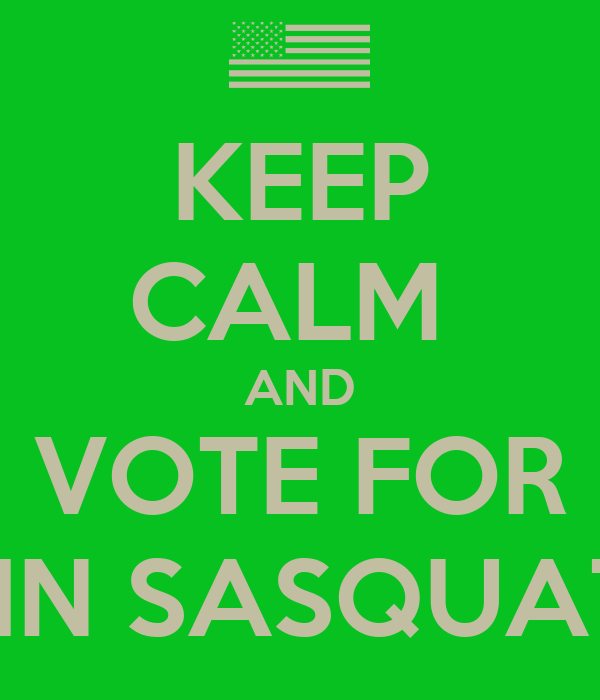 KEEP CALM  AND VOTE FOR JOHN SASQUATCH