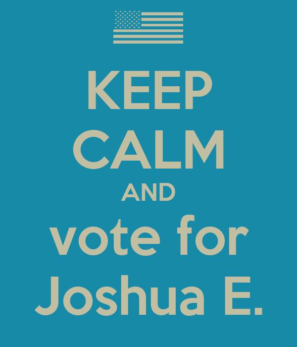 KEEP CALM AND vote for Joshua E.